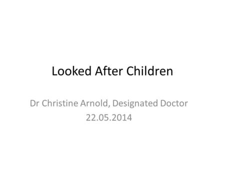 Looked After Children Dr Christine Arnold, Designated Doctor 22.05.2014.