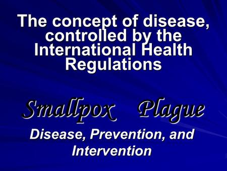 The concept of disease, controlled by the International Health Regulations Smallpox Plague Disease, Prevention, and Intervention.
