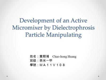 Development of an Active Micromixer by Dielectrophrosis Particle Manipulating 姓名:黃朝鴻 Chao-hong Huang 班級:奈米一甲 學號:MA11V108.