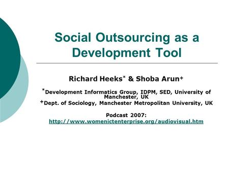 Social Outsourcing as a Development Tool Richard Heeks * & Shoba Arun + * Development Informatics Group, IDPM, SED, University of Manchester, UK + Dept.