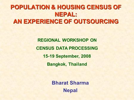 Bharat Sharma Nepal POPULATION & HOUSING CENSUS OF NEPAL: AN EXPERIENCE OF OUTSOURCING REGIONAL WORKSHOP ON CENSUS DATA PROCESSING 15-19 September, 2008.
