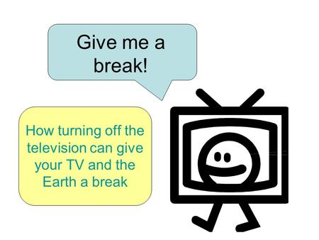 Give me a break! How turning off the television can give your TV and the Earth a break.