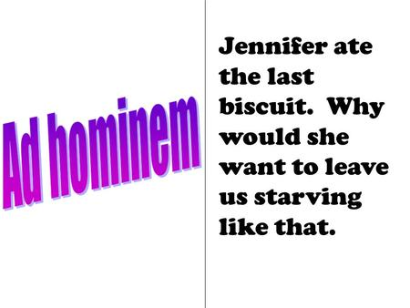 Jennifer ate the last biscuit. Why would she want to leave us starving like that.