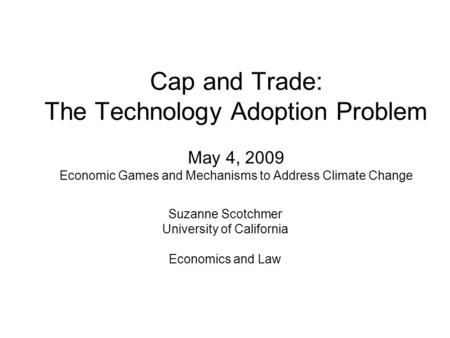 Cap and Trade: The Technology Adoption Problem May 4, 2009 Economic Games and Mechanisms to Address Climate Change Suzanne Scotchmer University of California.