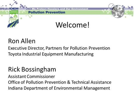 Welcome! Ron Allen Executive Director, Partners for Pollution Prevention Toyota Industrial Equipment Manufacturing Rick Bossingham Assistant Commissioner.