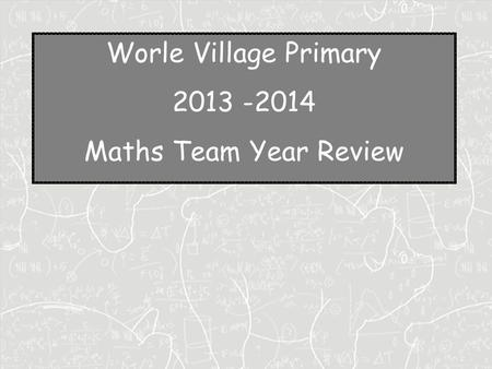 Worle Village Primary 2013 -2014 Maths Team Year Review.