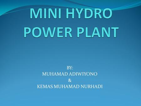 "BY: MUHAMAD ADIWIYONO & KEMAS MUHAMAD NURHADI. 1. Introduction Hydropower is energy from water sources such as the ocean, rivers and waterfalls. ""Mini."