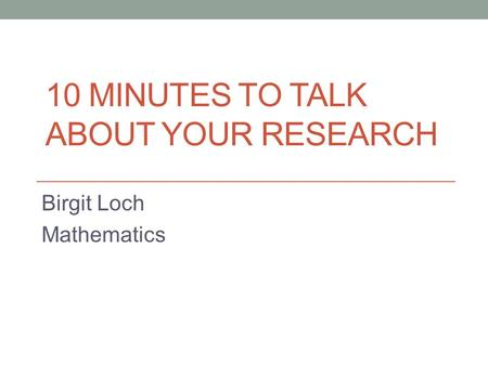 10 MINUTES TO TALK ABOUT YOUR RESEARCH Birgit Loch Mathematics.