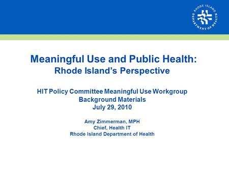 Meaningful Use and Public Health: Rhode Island's Perspective HIT Policy Committee Meaningful Use Workgroup Background Materials July 29, 2010 Amy Zimmerman,