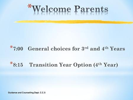Guidance and Counselling Dept. C.C.S * 7:00 General choices for 3 rd and 4 th Years * 8:15 Transition Year Option (4 th Year)