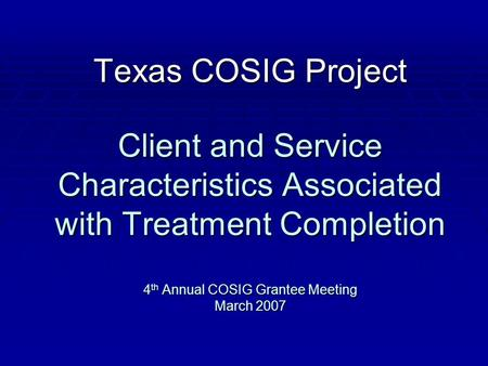 Texas COSIG Project Client and Service Characteristics Associated with Treatment Completion 4 th Annual COSIG Grantee Meeting March 2007.