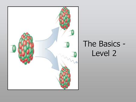 The Basics - Level 2. The fission process Nucleus of U-235 or Pu-329 captures a neutron - U-236, Pu-240 nucleus formed. U-236, Pu-240 very unstable, rapidly.