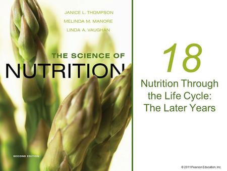 © 2011 Pearson Education, Inc. 18 Nutrition Through the Life Cycle: The Later Years.