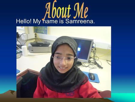 Hello! My name is Samreena.. About Me! My name is Samreena Khalid. I was born in Hong Kong. I am 10 years old. I have got 7 people in my family. I've.