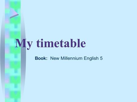 My timetable Book: New Millennium English 5. Read the poem At school I learn, At school I play, I go to school every day.