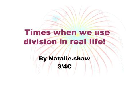 Times when we use division in real life! By Natalie.shaw 3/4C.