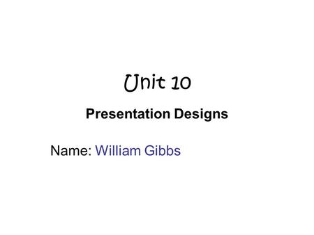 Unit 10 Presentation Designs Name: William Gibbs.
