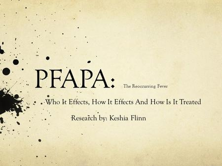 PFAPA: The Reoccurring Fever Who It Effects, How It Effects And How Is It Treated Research by: Keshia Flinn.