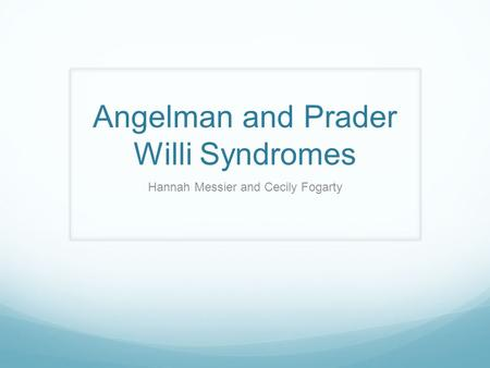 Angelman and Prader Willi Syndromes Hannah Messier and Cecily Fogarty.