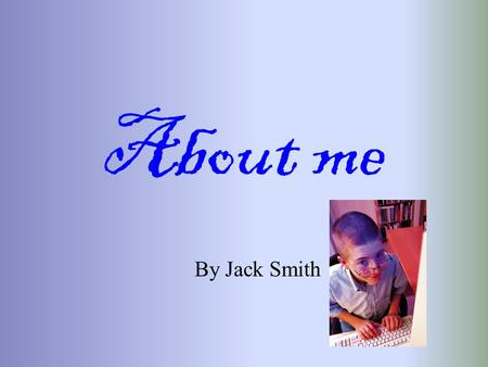 About me By Jack Smith. My name is Jack Smith I live at 45 West street. My house has a blue door and three bedrooms My mum works for the post office My.