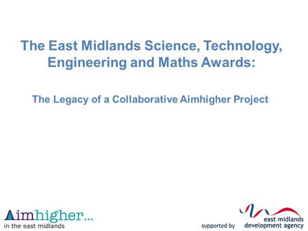 The East Midlands Science, Technology, Engineering and Maths Awards: The Legacy of a Collaborative Aimhigher Project.