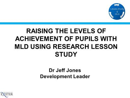 RAISING THE LEVELS OF ACHIEVEMENT OF PUPILS WITH MLD USING RESEARCH LESSON STUDY Dr Jeff Jones Development Leader.