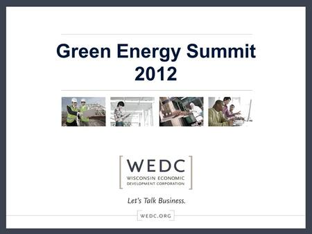 Green Energy Summit 2012. Green to Gold WEDC ' s Strategic Investments In Wisconsin Sustainability.