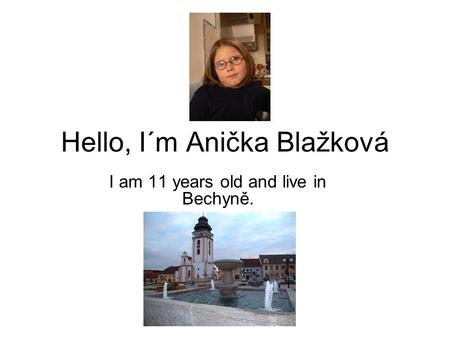 Hello, I´m Anička Blažková I am 11 years old and live in Bechyně.