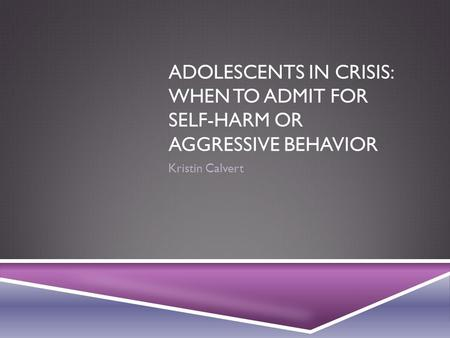 ADOLESCENTS IN CRISIS: WHEN TO ADMIT FOR SELF-HARM OR AGGRESSIVE BEHAVIOR Kristin Calvert.