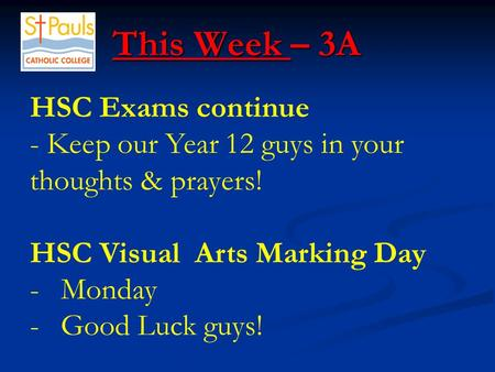 This Week – 3A This Week – 3A HSC Exams continue - Keep our Year 12 guys in your thoughts & prayers! HSC Visual Arts Marking Day -Monday -Good Luck guys!