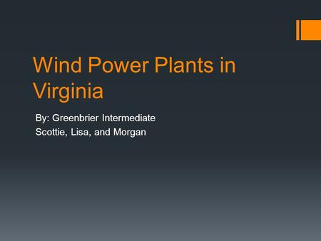 Wind Power Plants in Virginia By: Greenbrier Intermediate Scottie, Lisa, and Morgan.