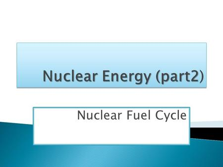 Nuclear Fuel Cycle.  According to World Nuclear Association:  The nuclear fuel cycle is the series of industrial processes which involve the production.
