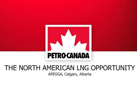 THE NORTH AMERICAN LNG OPPORTUNITY APEGGA, Calgary, Alberta.