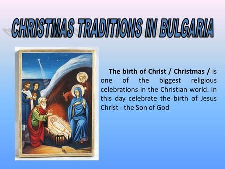 The birth of Christ / Christmas / is one of the biggest religious celebrations in the Christian world. In this day celebrate the birth of Jesus Christ.