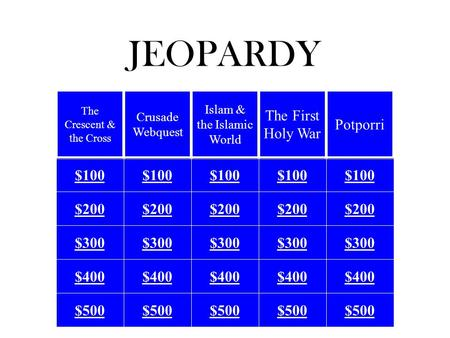 JEOPARDY $100 $200 $300 $400 $500 The Crescent & the Cross Crusade Webquest Islam & the Islamic World The First Holy War Potporri.