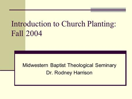 Introduction to Church Planting: Fall 2004 Midwestern Baptist Theological Seminary Dr. Rodney Harrison.