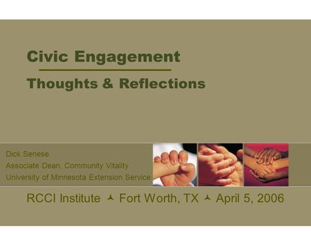 Civic Engagement Thoughts & Reflections RCCI Institute Fort Worth, TX April 5, 2006 Dick Senese Associate Dean, Community Vitality University of Minnesota.