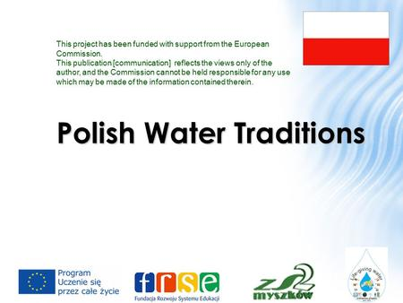 Polish Water Traditions This project has been funded with support from the European Commission. This publication [communication] reflects the views only.