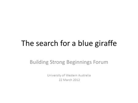 The search for a blue giraffe Building Strong Beginnings Forum University of Western Australia 22 March 2012.