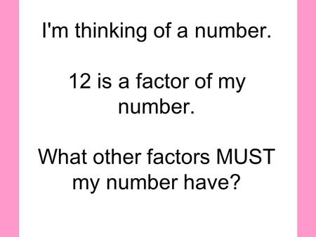 I'm thinking of a number. 12 is a factor of my number. What other factors MUST my number have?