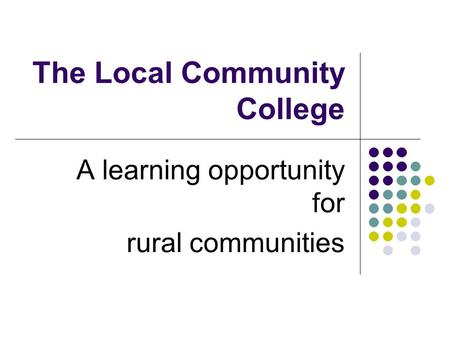 The Local Community College A learning opportunity for rural communities.