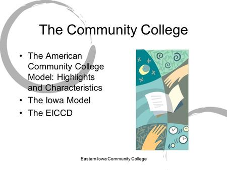 Eastern Iowa Community College The Community College The American Community College Model: Highlights and Characteristics The Iowa Model The EICCD.