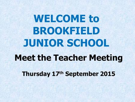 WELCOME to BROOKFIELD JUNIOR SCHOOL Meet the Teacher Meeting Thursday 17 th September 2015 at 7 p.m.
