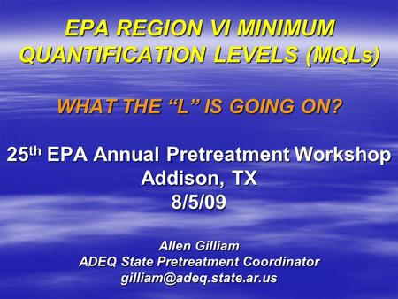 "EPA REGION VI MINIMUM QUANTIFICATION LEVELS (MQLs) WHAT THE ""L"" IS GOING ON? 25 th EPA Annual Pretreatment Workshop Addison, TX 8/5/09 Allen Gilliam ADEQ."