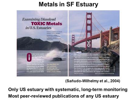 Metals in SF Estuary Only US estuary with systematic, long-term monitoring Most peer-reviewed publications of any US estuary (Sañudo-Wilhelmy et al., 2004)