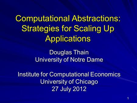 1 Computational Abstractions: Strategies for Scaling Up Applications Douglas Thain University of Notre Dame Institute for Computational Economics University.