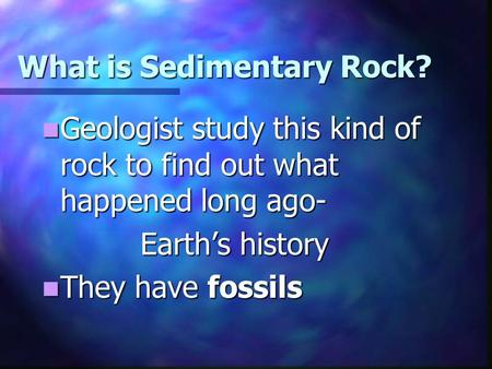 What is Sedimentary Rock? Geologist study this kind of rock to find out what happened long ago- Geologist study this kind of rock to find out what happened.