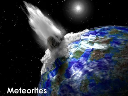 Meteorites. Meteoroid in space Meteor in atmosphere Meteorite on Earth Meteors?