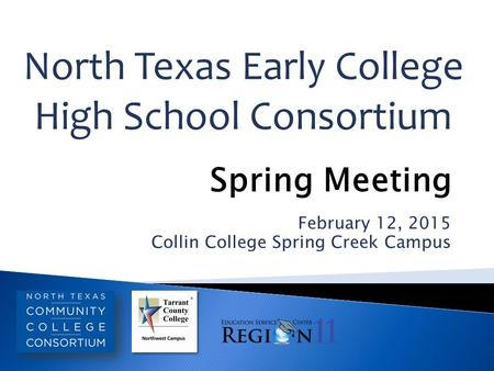 February 12, 2015 Collin College Spring Creek Campus North Texas Early College High School Consortium Spring Meeting.