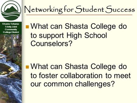 Shasta-Tehama- Trinity Joint Community College District Networking for Student Success What can Shasta College do to support High School Counselors? What.